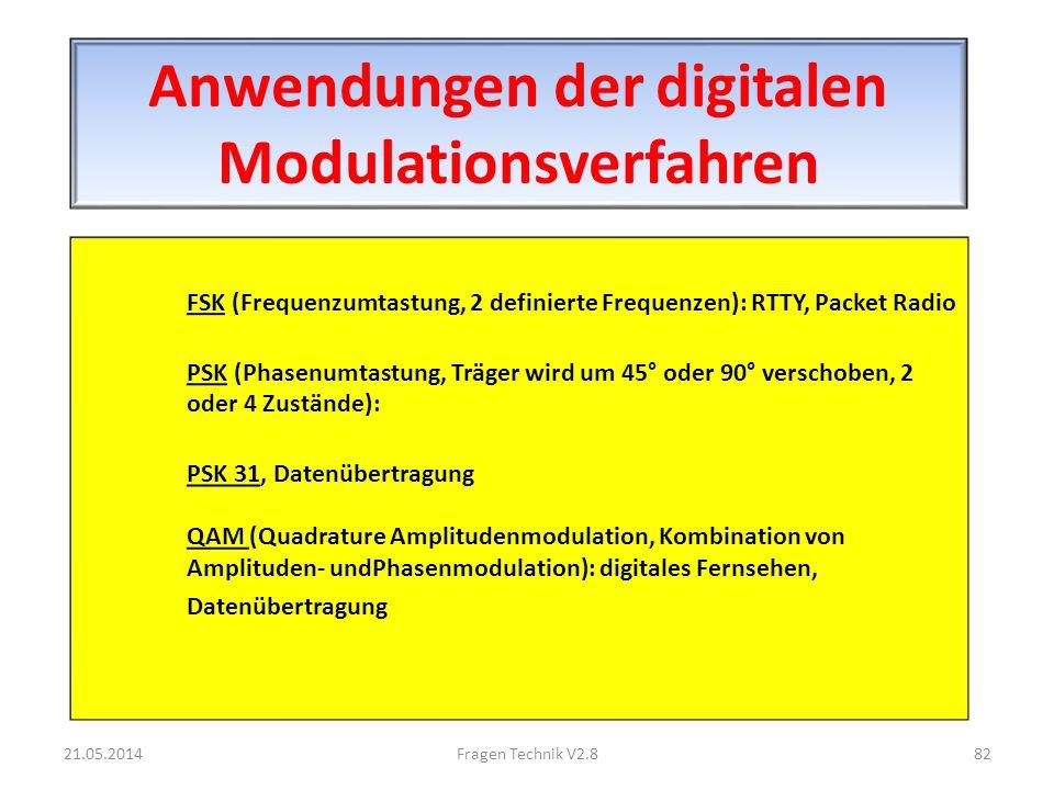 Anwendungen der digitalen Modulationsverfahren FSK (Frequenzumtastung, 2 definierte Frequenzen): RTTY, Packet Radio PSK (Phasenumtastung, Träger wird um 45° oder 90° verschoben, 2 oder 4 Zustände): PSK 31, Datenübertragung QAM (Quadrature Amplitudenmodulation, Kombination von Amplituden- undPhasenmodulation): digitales Fernsehen, Datenübertragung 21.05.201482Fragen Technik V2.8