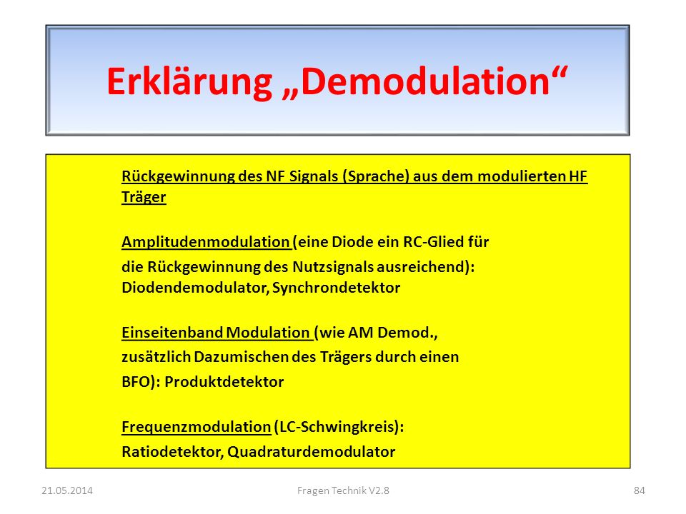 Erklärung Demodulation Rückgewinnung des NF Signals (Sprache) aus dem modulierten HF Träger Amplitudenmodulation (eine Diode ein RC-Glied für die Rückgewinnung des Nutzsignals ausreichend): Diodendemodulator, Synchrondetektor Einseitenband Modulation (wie AM Demod., zusätzlich Dazumischen des Trägers durch einen BFO): Produktdetektor Frequenzmodulation (LC-Schwingkreis): Ratiodetektor, Quadraturdemodulator 21.05.201484Fragen Technik V2.8