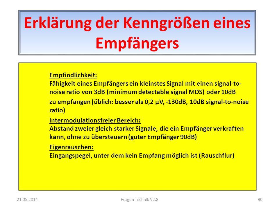 Erklärung der Kenngrößen eines Empfängers Empfindlichkeit: Fähigkeit eines Empfängers ein kleinstes Signal mit einen signal-to- noise ratio von 3dB (minimum detectable signal MDS) oder 10dB zu empfangen (üblich: besser als 0,2 μV, -130dB, 10dB signal-to-noise ratio) intermodulationsfreier Bereich: Abstand zweier gleich starker Signale, die ein Empfänger verkraften kann, ohne zu übersteuern (guter Empfänger 90dB) Eigenrauschen: Eingangspegel, unter dem kein Empfang möglich ist (Rauschflur) 21.05.201490Fragen Technik V2.8