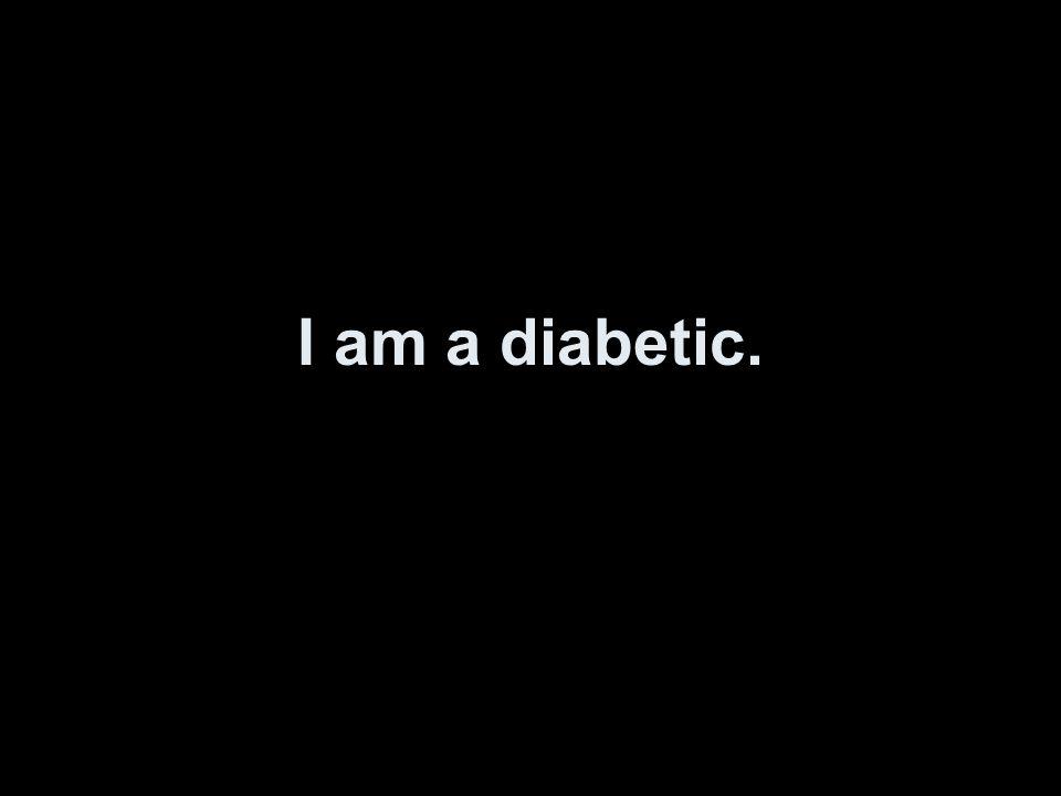 I am a diabetic.
