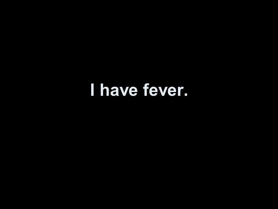 I have fever.
