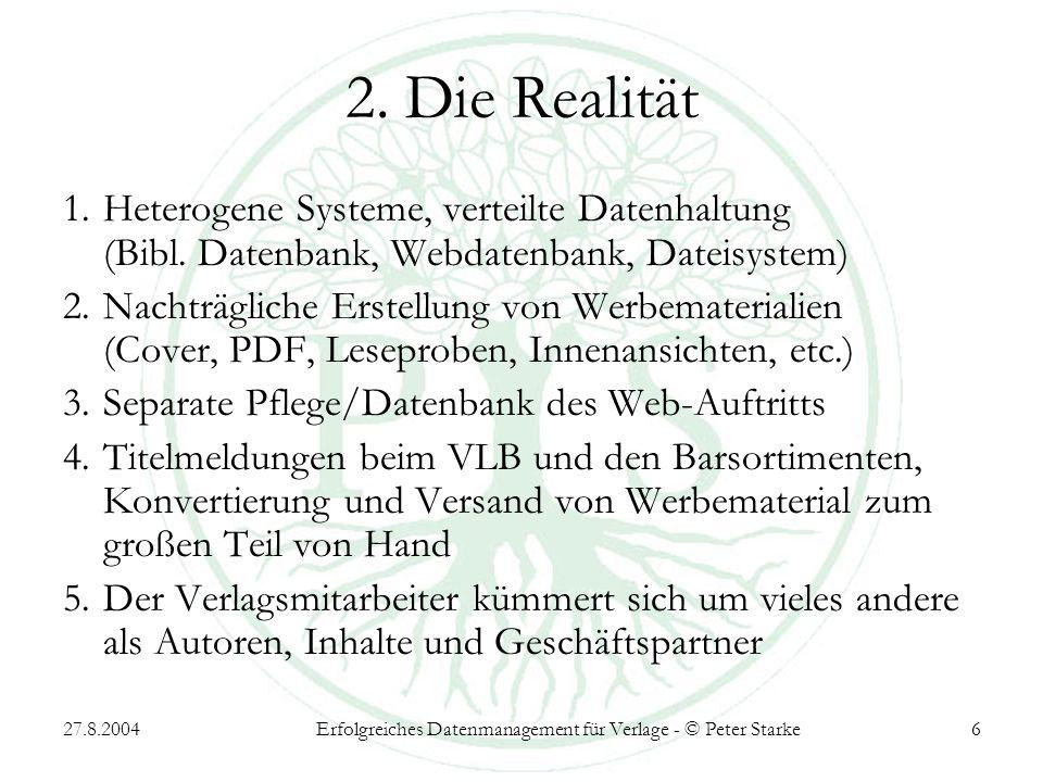27.8.2004Erfolgreiches Datenmanagement für Verlage - © Peter Starke6 2. Die Realität 1.Heterogene Systeme, verteilte Datenhaltung (Bibl. Datenbank, We