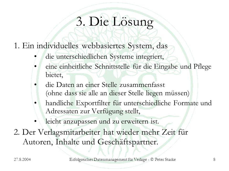 27.8.2004Erfolgreiches Datenmanagement für Verlage - © Peter Starke8 3. Die Lösung 1. Ein individuelles webbasiertes System, das die unterschiedlichen