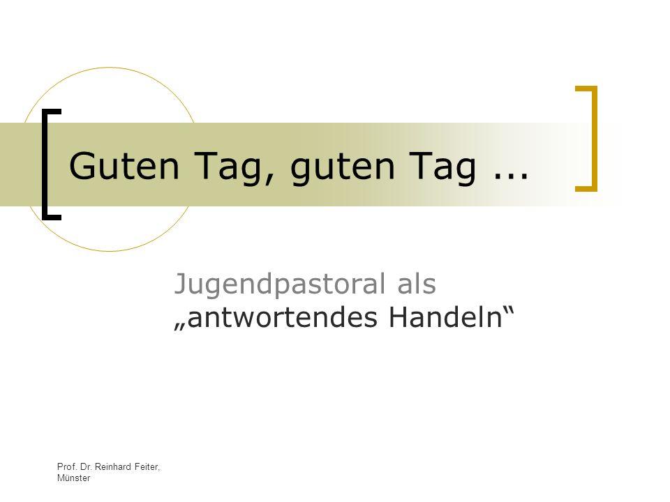 Prof. Dr. Reinhard Feiter, Münster Guten Tag, guten Tag... Jugendpastoral als antwortendes Handeln