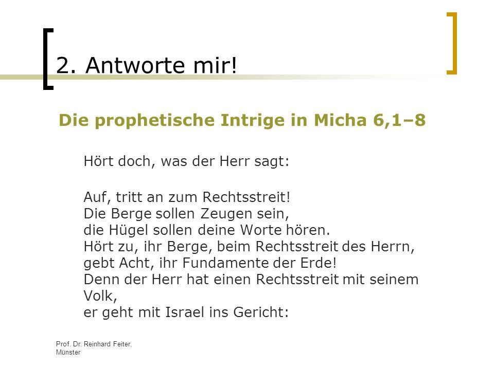 Prof. Dr. Reinhard Feiter, Münster 2. Antworte mir! Die prophetische Intrige in Micha 6,1–8 Hört doch, was der Herr sagt: Auf, tritt an zum Rechtsstre