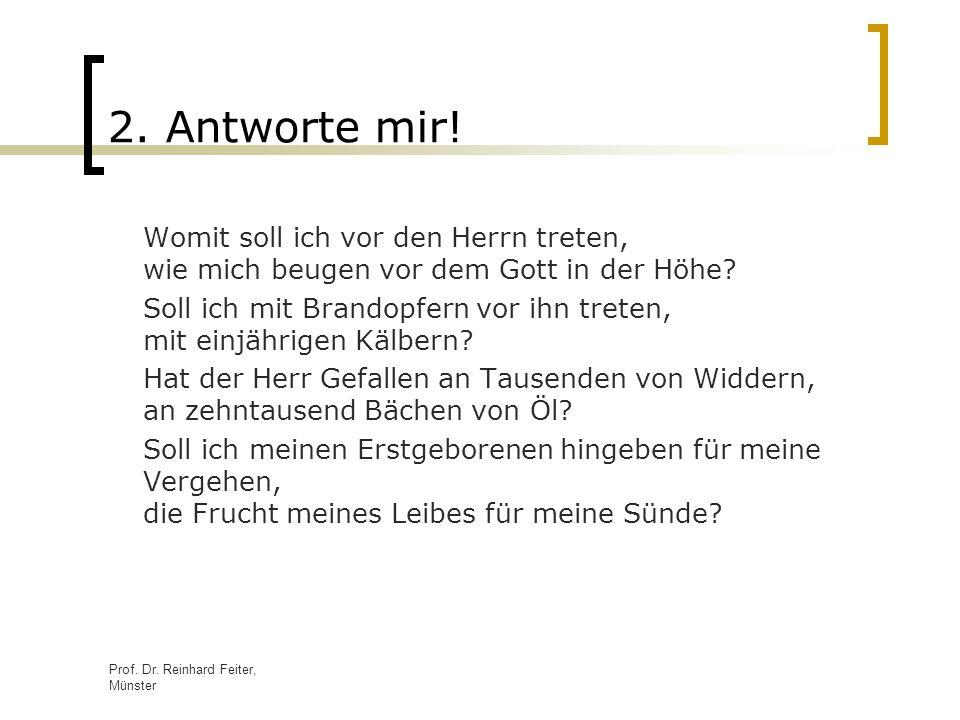 Prof. Dr. Reinhard Feiter, Münster 2. Antworte mir! Womit soll ich vor den Herrn treten, wie mich beugen vor dem Gott in der Höhe? Soll ich mit Brando