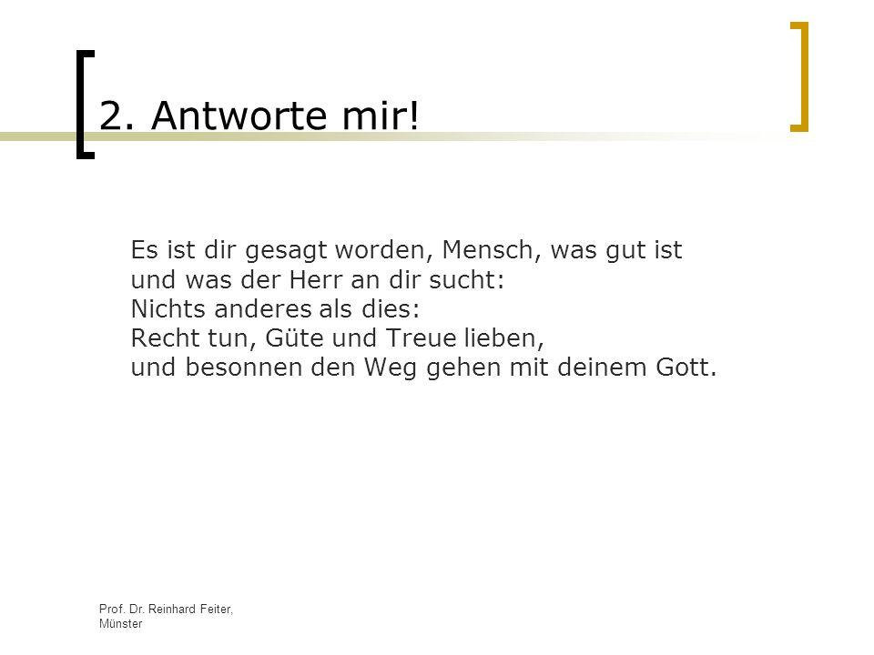 Prof. Dr. Reinhard Feiter, Münster 2. Antworte mir! Es ist dir gesagt worden, Mensch, was gut ist und was der Herr an dir sucht: Nichts anderes als di