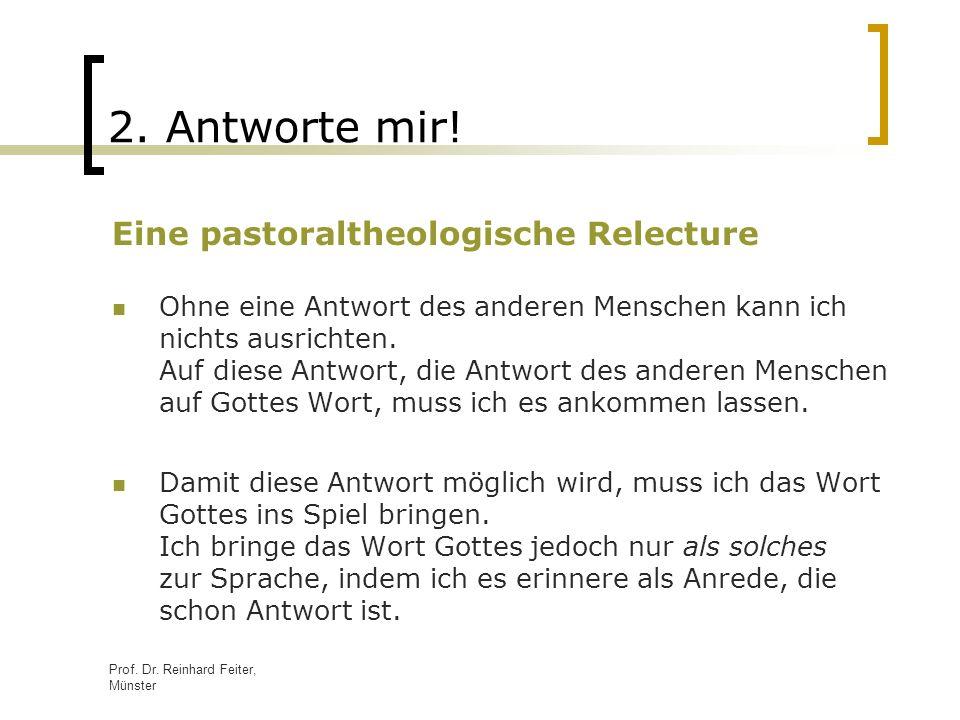 Prof. Dr. Reinhard Feiter, Münster 2. Antworte mir! Eine pastoraltheologische Relecture Ohne eine Antwort des anderen Menschen kann ich nichts ausrich