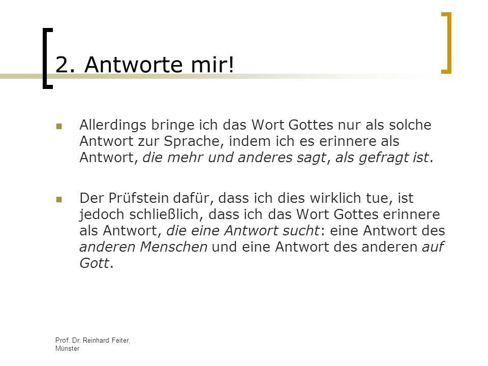 Prof. Dr. Reinhard Feiter, Münster 2. Antworte mir! Allerdings bringe ich das Wort Gottes nur als solche Antwort zur Sprache, indem ich es erinnere al