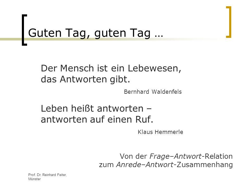 Prof. Dr. Reinhard Feiter, Münster Guten Tag, guten Tag … Der Mensch ist ein Lebewesen, das Antworten gibt. Bernhard Waldenfels Leben heißt antworten