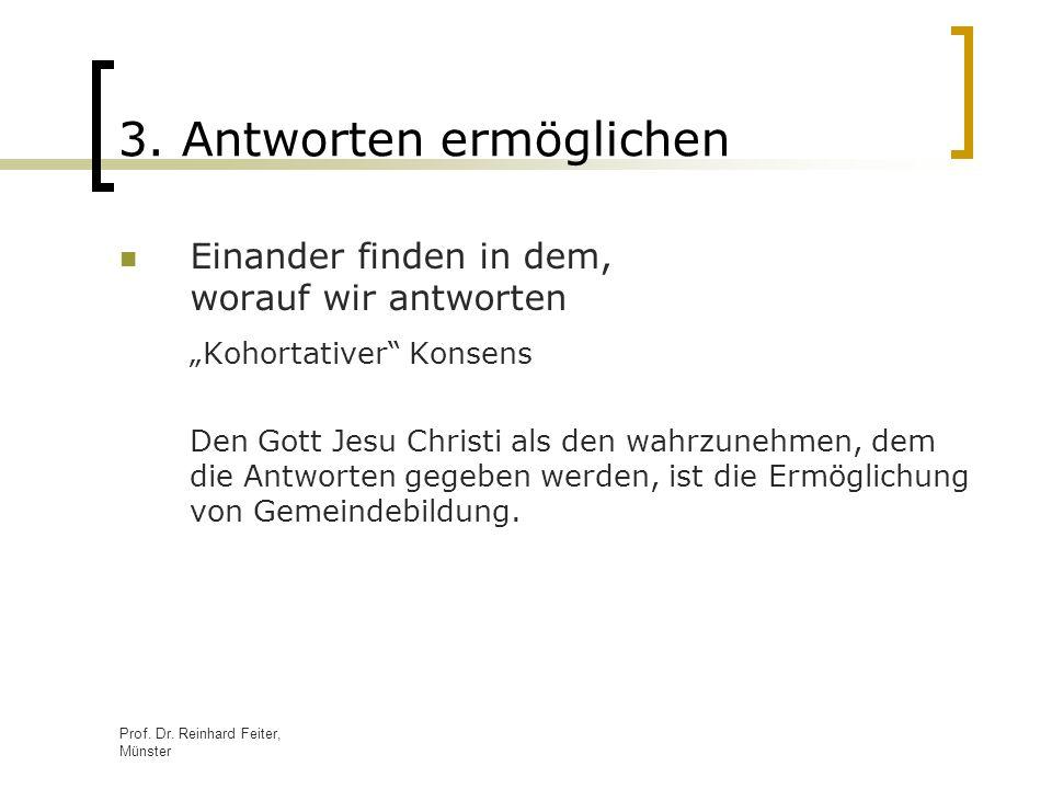 Prof. Dr. Reinhard Feiter, Münster 3. Antworten ermöglichen Einander finden in dem, worauf wir antworten Kohortativer Konsens Den Gott Jesu Christi al