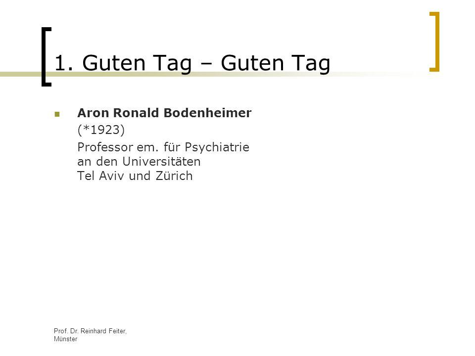Prof. Dr. Reinhard Feiter, Münster 1. Guten Tag – Guten Tag Aron Ronald Bodenheimer (*1923) Professor em. für Psychiatrie an den Universitäten Tel Avi