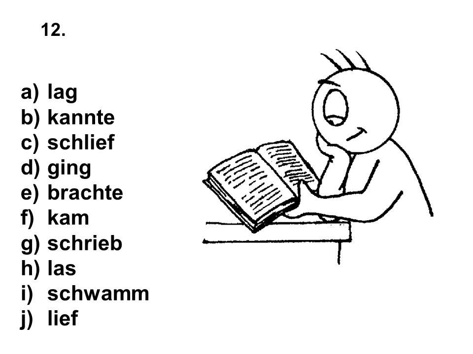 a)lag b)kannte c)schlief d)ging e)brachte f)kam g)schrieb h)las i)schwamm j)lief 12.