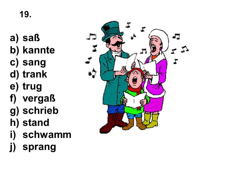a)saß b)kannte c)sang d)trank e)trug f)vergaß g)schrieb h)stand i)schwamm j)sprang 19.