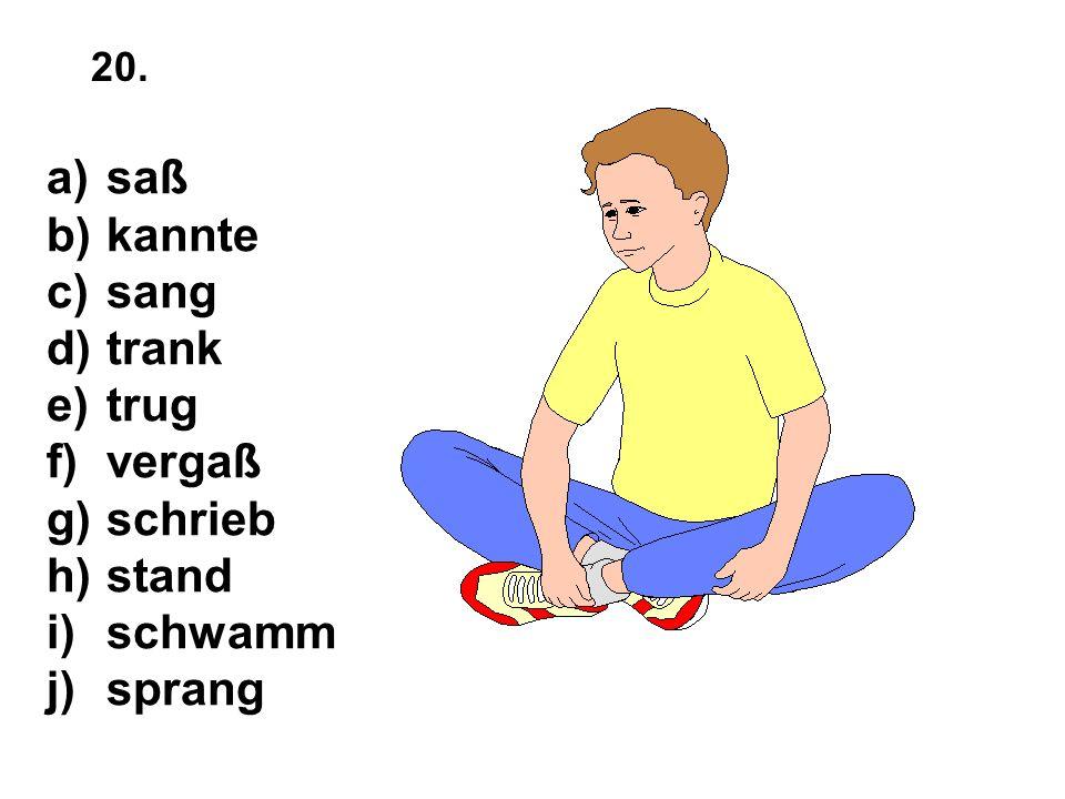 a)saß b)kannte c)sang d)trank e)trug f)vergaß g)schrieb h)stand i)schwamm j)sprang 20.
