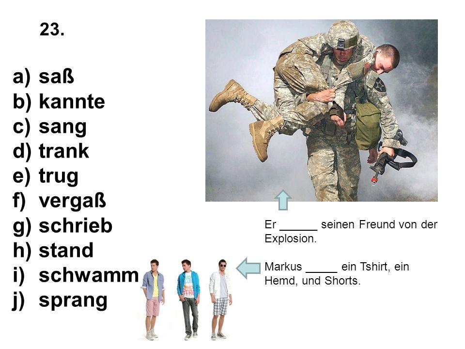 Er ______ seinen Freund von der Explosion. Markus _____ ein Tshirt, ein Hemd, und Shorts. a)saß b)kannte c)sang d)trank e)trug f)vergaß g)schrieb h)st