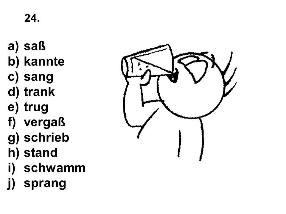a)saß b)kannte c)sang d)trank e)trug f)vergaß g)schrieb h)stand i)schwamm j)sprang 24.