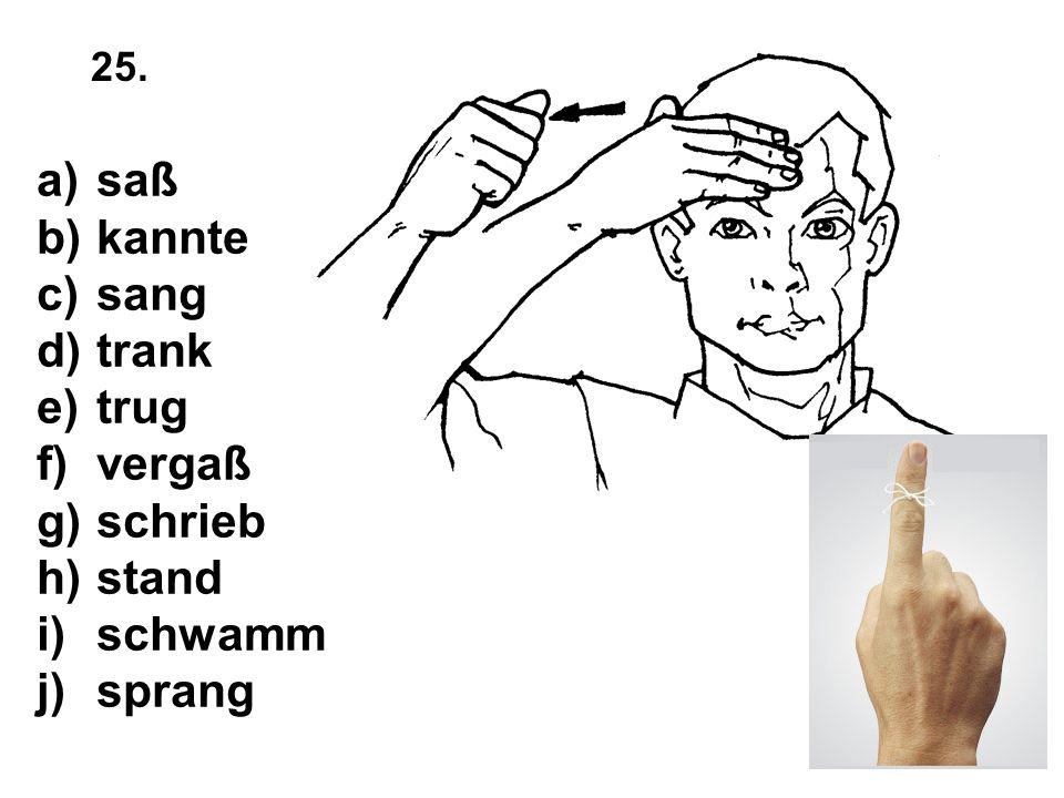 a)saß b)kannte c)sang d)trank e)trug f)vergaß g)schrieb h)stand i)schwamm j)sprang 25.