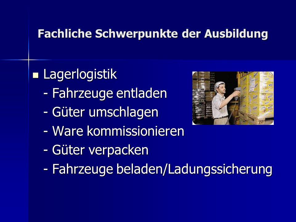 Fachliche Schwerpunkte der Ausbildung Lagerlogistik Lagerlogistik - Fahrzeuge entladen - Güter umschlagen - Ware kommissionieren - Güter verpacken - F