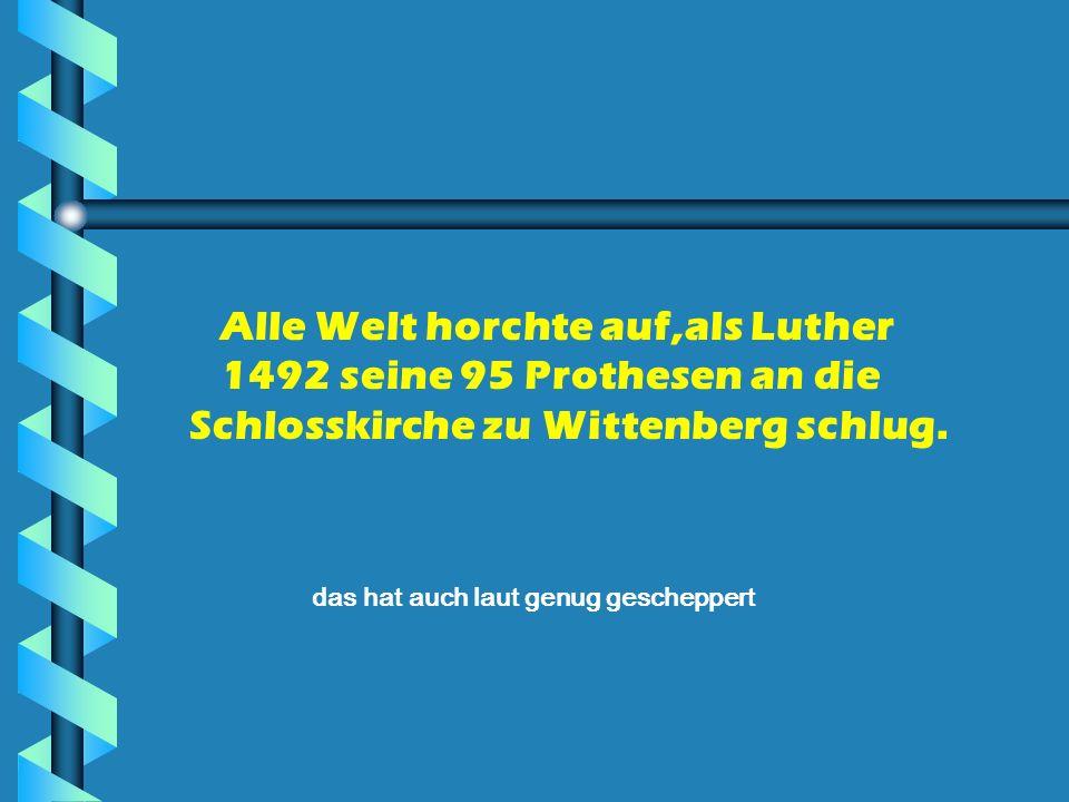 Alle Welt horchte auf,als Luther 1492 seine 95 Prothesen an die Schlosskirche zu Wittenberg schlug. das hat auch laut genug gescheppert