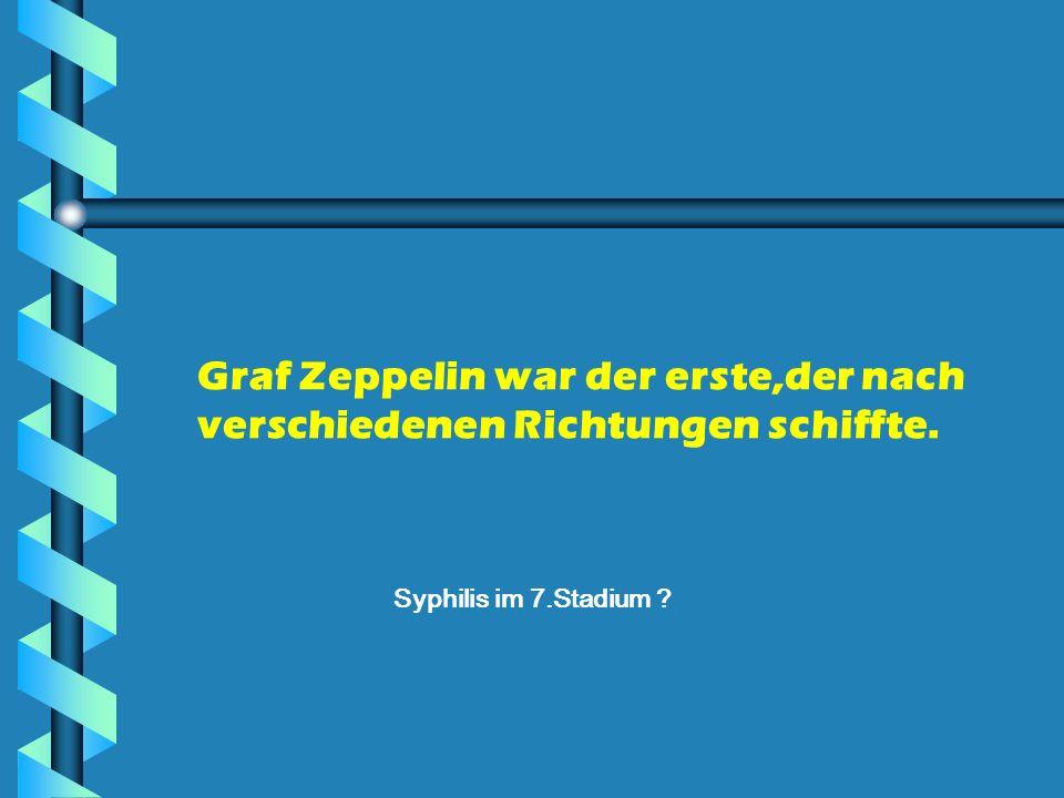 Graf Zeppelin war der erste,der nach verschiedenen Richtungen schiffte. Syphilis im 7.Stadium ?