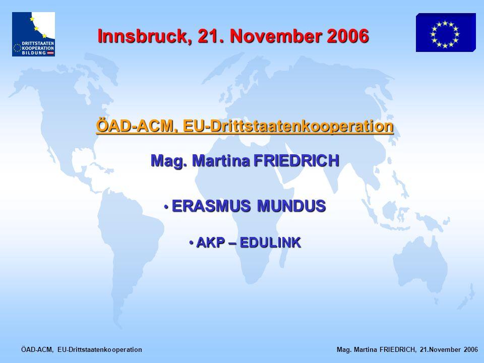 ÖAD-ACM, EU-Drittstaatenkooperation Mag. Martina FRIEDRICH, 21.November 2006 Innsbruck, 21. November 2006 ÖAD-ACM, EU-Drittstaatenkooperation Mag. Mar
