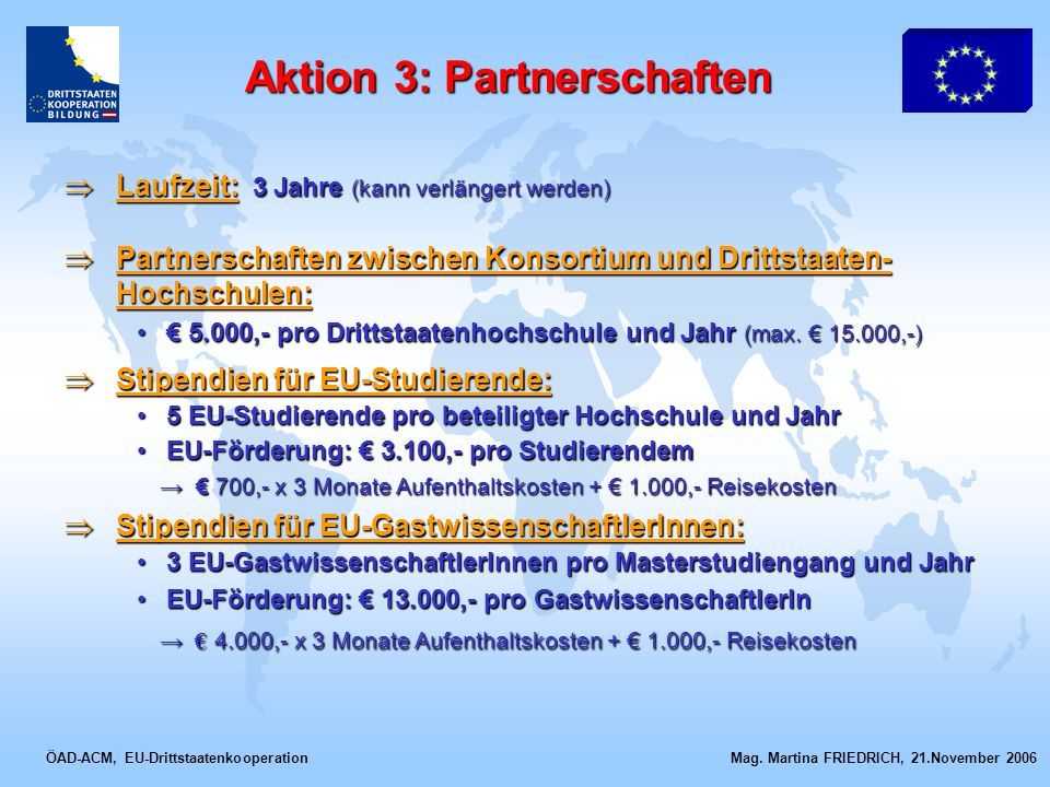 ÖAD-ACM, EU-Drittstaatenkooperation Mag. Martina FRIEDRICH, 21.November 2006 Laufzeit: 3 Jahre (kann verlängert werden) Laufzeit: 3 Jahre (kann verlän