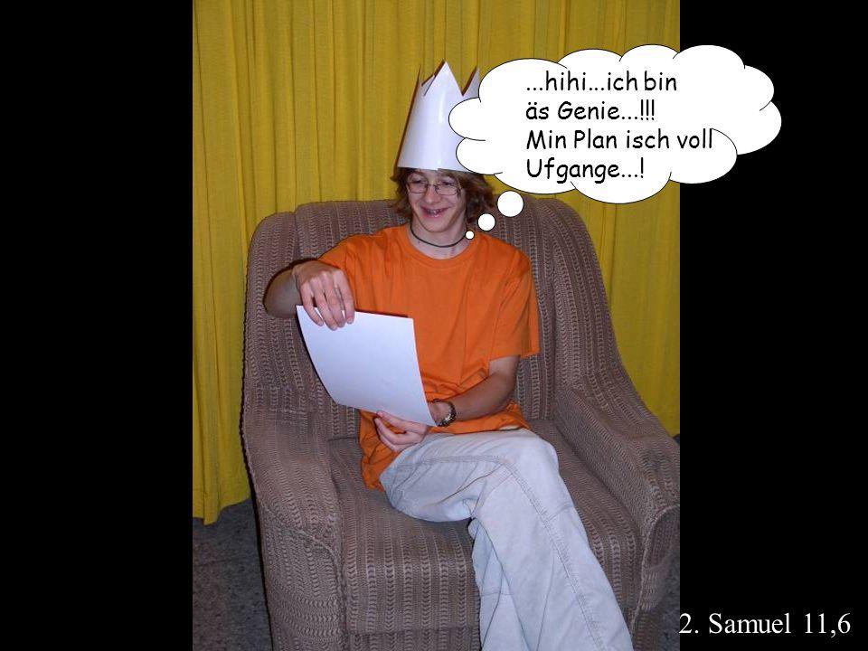 2. Samuel 11,6...hihi...ich bin äs Genie...!!! Min Plan isch voll Ufgange...!
