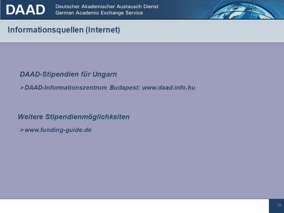 39 Informationsquellen (Internet) DAAD-Stipendien für Ungarn DAAD-Informationszentrum Budapest: www.daad.info.hu Weitere Stipendienmöglichkeiten www.funding-guide.de