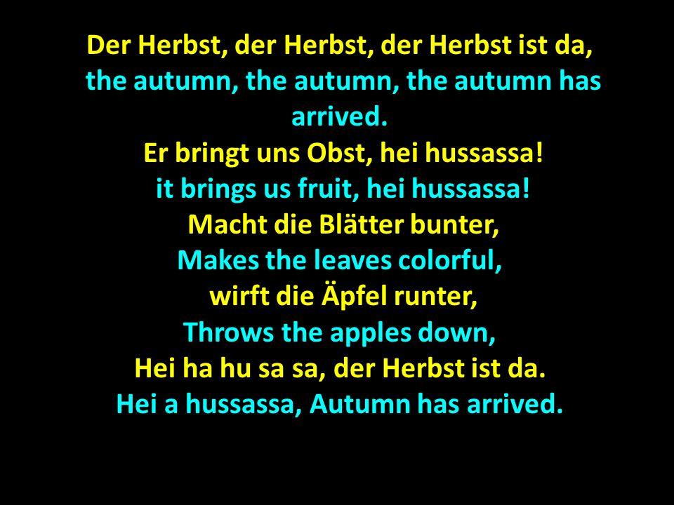 Der Herbst, der Herbst, der Herbst ist da, the autumn, the autumn, the autumn has arrived, the autumn, the autumn, the autumn has arrived, Er bringt uns Wein, hei hussassa.
