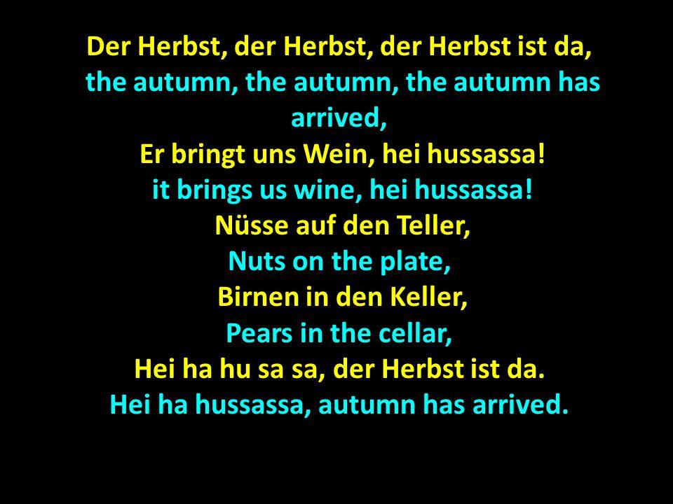 Der Herbst, der Herbst, der Herbst ist da, The autumn, the autumn, the autumn has arrived, The autumn, the autumn, the autumn has arrived, Er bringt uns Spass, hei hussassa.