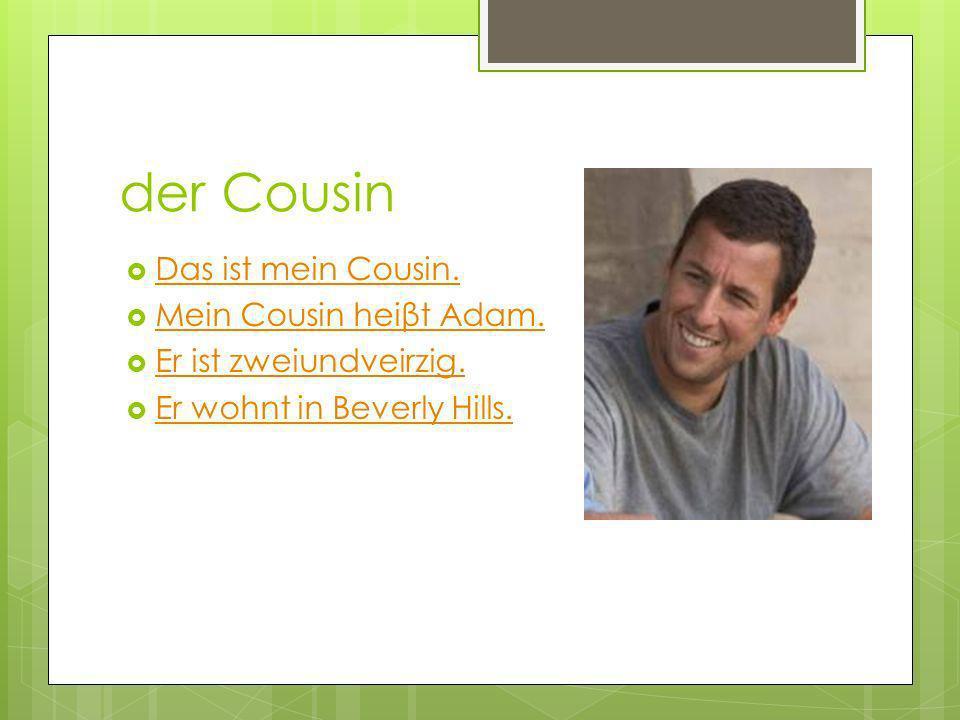 der Cousin Das ist mein Cousin. Mein Cousin heiβt Adam. Mein Cousin heiβt Adam. Er ist zweiundveirzig. Er wohnt in Beverly Hills.