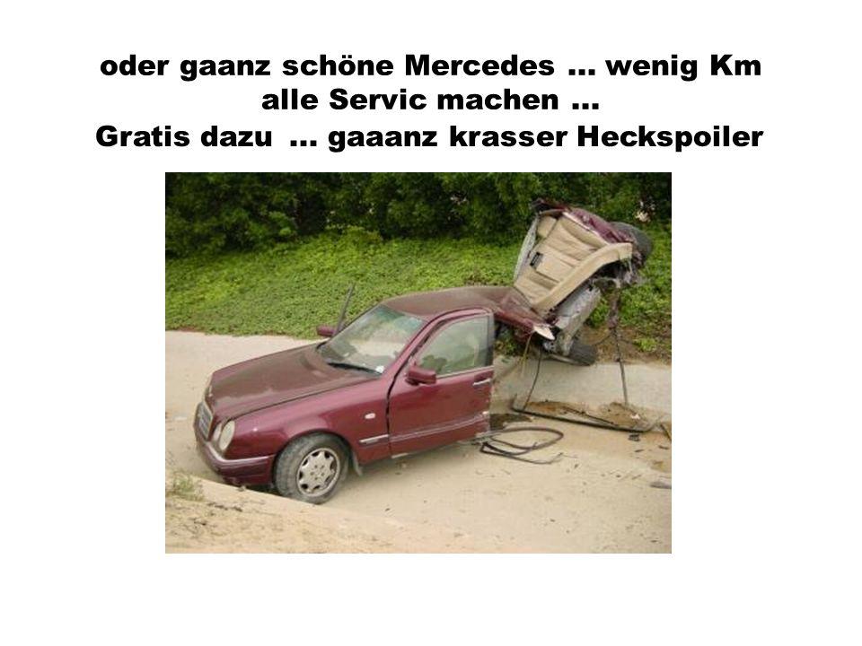 oder gaanz schöne Mercedes... wenig Km alle Servic machen...