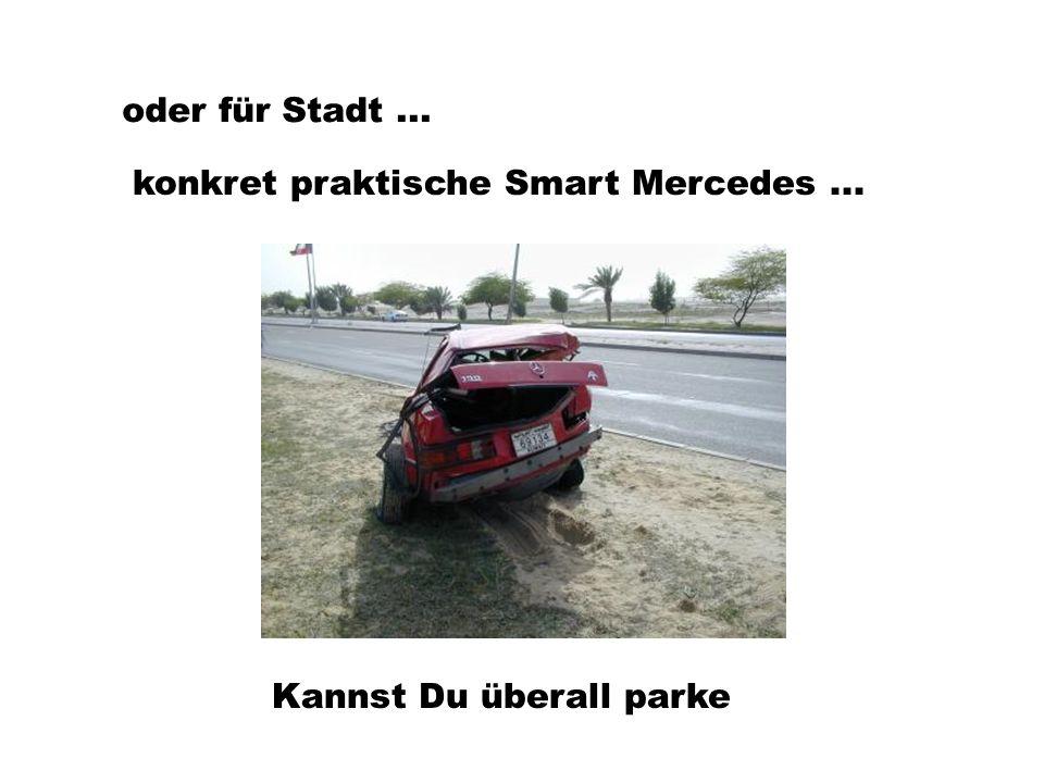 oder für Stadt... konkret praktische Smart Mercedes... Kannst Du überall parke