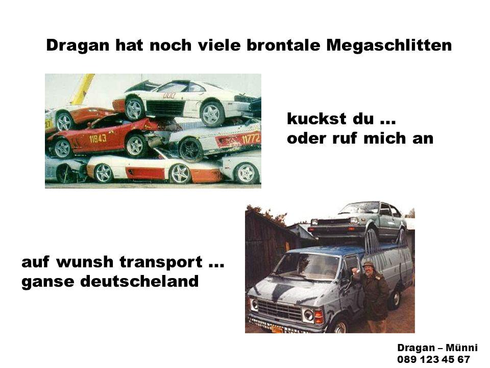Dragan hat noch viele brontale Megaschlitten auf wunsh transport...