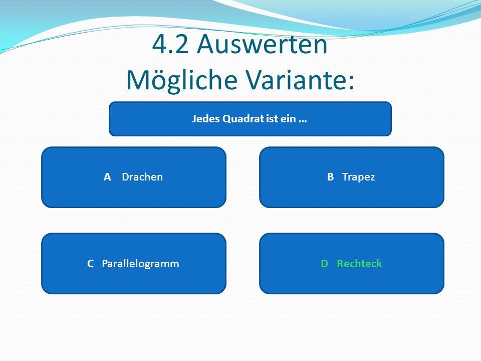4.2 Auswerten Mögliche Variante: A DrachenB Trapez C ParallelogrammD Rechteck Jedes Quadrat ist ein …