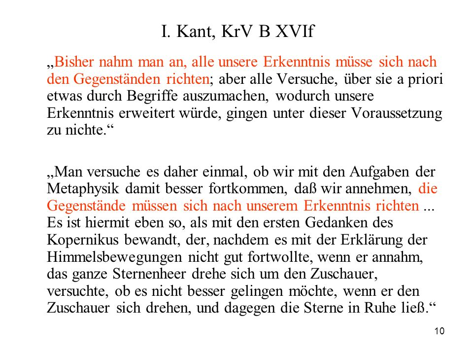 10 I. Kant, KrV B XVIf Bisher nahm man an, alle unsere Erkenntnis müsse sich nach den Gegenständen richten; aber alle Versuche, über sie a priori etwa