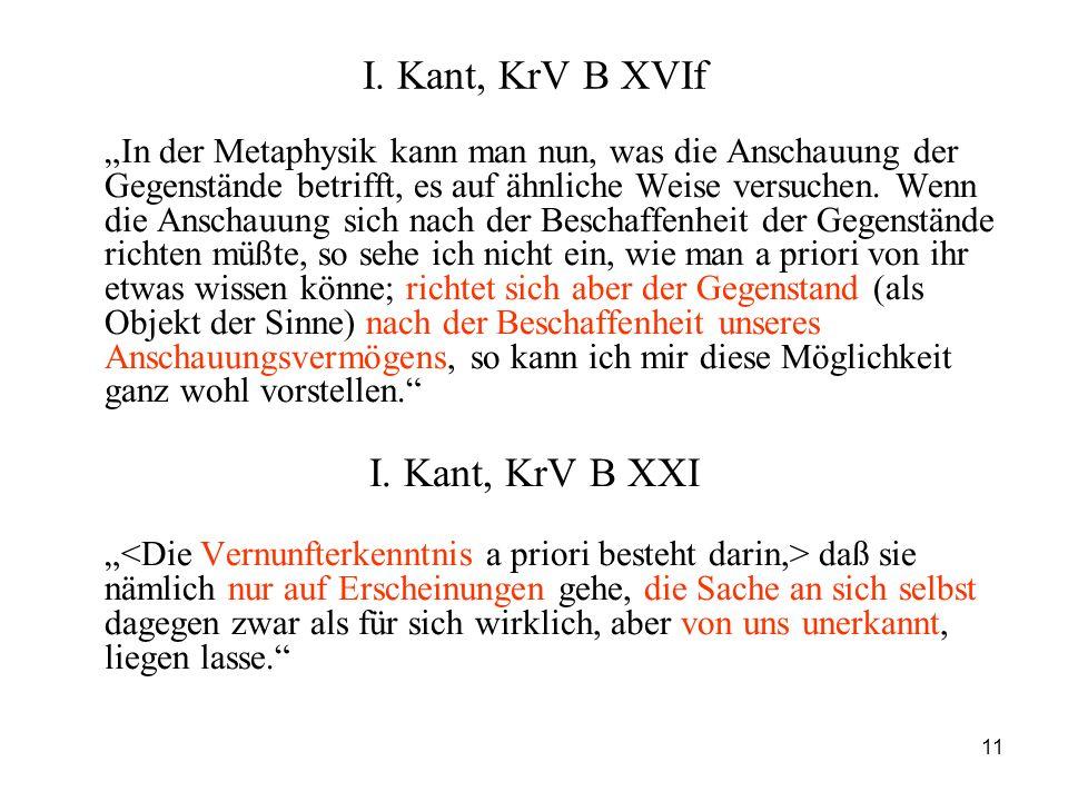 11 I. Kant, KrV B XVIf In der Metaphysik kann man nun, was die Anschauung der Gegenstände betrifft, es auf ähnliche Weise versuchen. Wenn die Anschauu