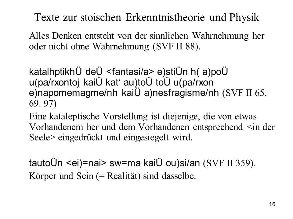 16 Texte zur stoischen Erkenntnistheorie und Physik Alles Denken entsteht von der sinnlichen Wahrnehmung her oder nicht ohne Wahrnehmung (SVF II 88).
