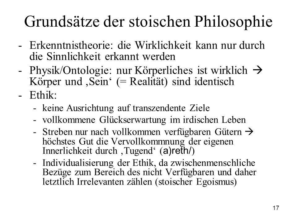17 Grundsätze der stoischen Philosophie -Erkenntnistheorie: die Wirklichkeit kann nur durch die Sinnlichkeit erkannt werden -Physik/Ontologie: nur Kör