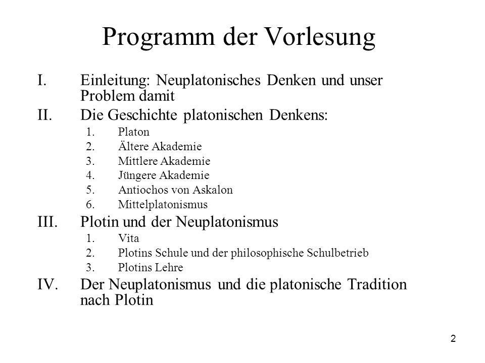 2 Programm der Vorlesung I.Einleitung: Neuplatonisches Denken und unser Problem damit II.Die Geschichte platonischen Denkens: 1.Platon 2.Ältere Akadem