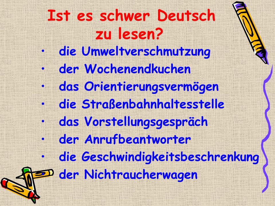 Ist es schwer Deutsch zu lesen? die Umweltverschmutzung der Wochenendkuchen das Orientierungsvermögen die Straßenbahnhaltesstelle das Vorstellungsgesp