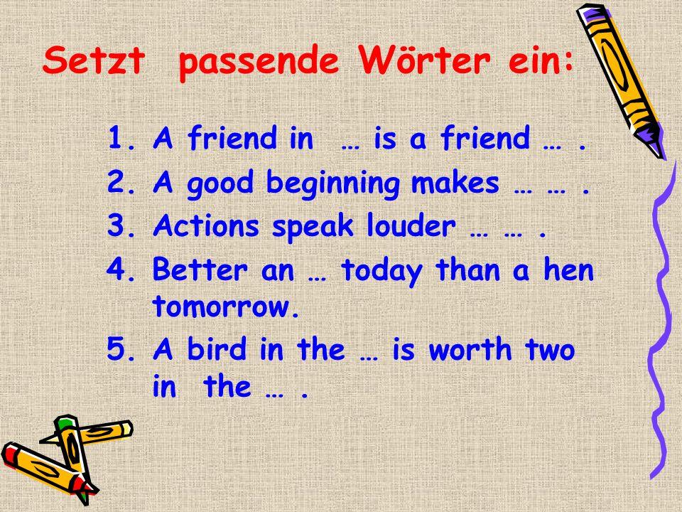 Setzt passende Wörter ein: 1.A friend in … is a friend …. 2.A good beginning makes … …. 3.Actions speak louder … …. 4.Better an … today than a hen tom
