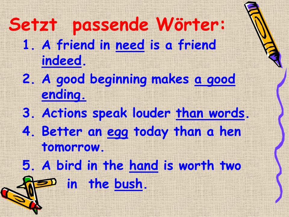 Setzt passende Wörter: 1.A friend in need is a friend indeed. 2.A good beginning makes a good ending. 3.Actions speak louder than words. 4.Better an e