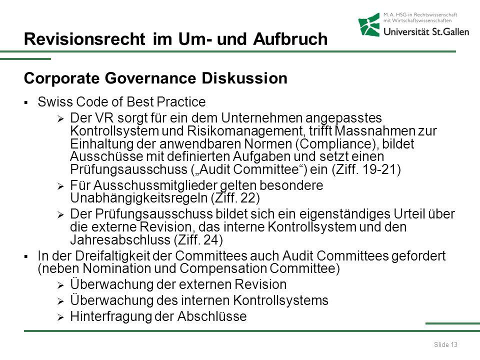 Slide 13 Revisionsrecht im Um- und Aufbruch Corporate Governance Diskussion Swiss Code of Best Practice Der VR sorgt für ein dem Unternehmen angepasstes Kontrollsystem und Risikomanagement, trifft Massnahmen zur Einhaltung der anwendbaren Normen (Compliance), bildet Ausschüsse mit definierten Aufgaben und setzt einen Prüfungsausschuss (Audit Committee) ein (Ziff.