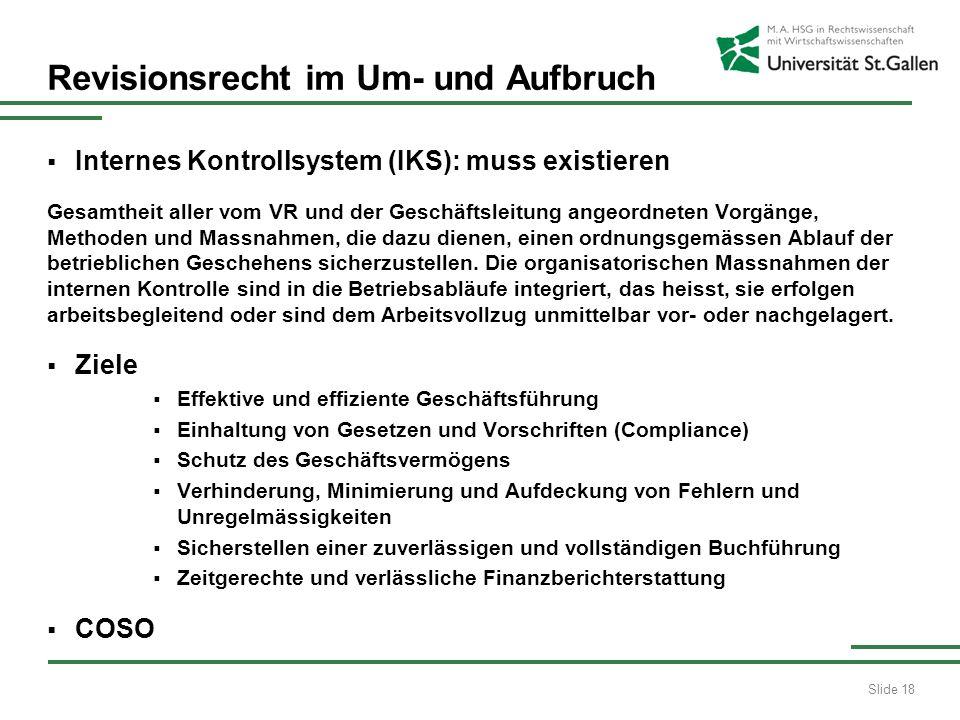 Slide 18 Revisionsrecht im Um- und Aufbruch Internes Kontrollsystem (IKS): muss existieren Gesamtheit aller vom VR und der Geschäftsleitung angeordnet