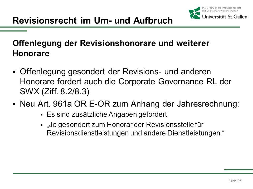 Slide 25 Revisionsrecht im Um- und Aufbruch Offenlegung der Revisionshonorare und weiterer Honorare Offenlegung gesondert der Revisions- und anderen Honorare fordert auch die Corporate Governance RL der SWX (Ziff.