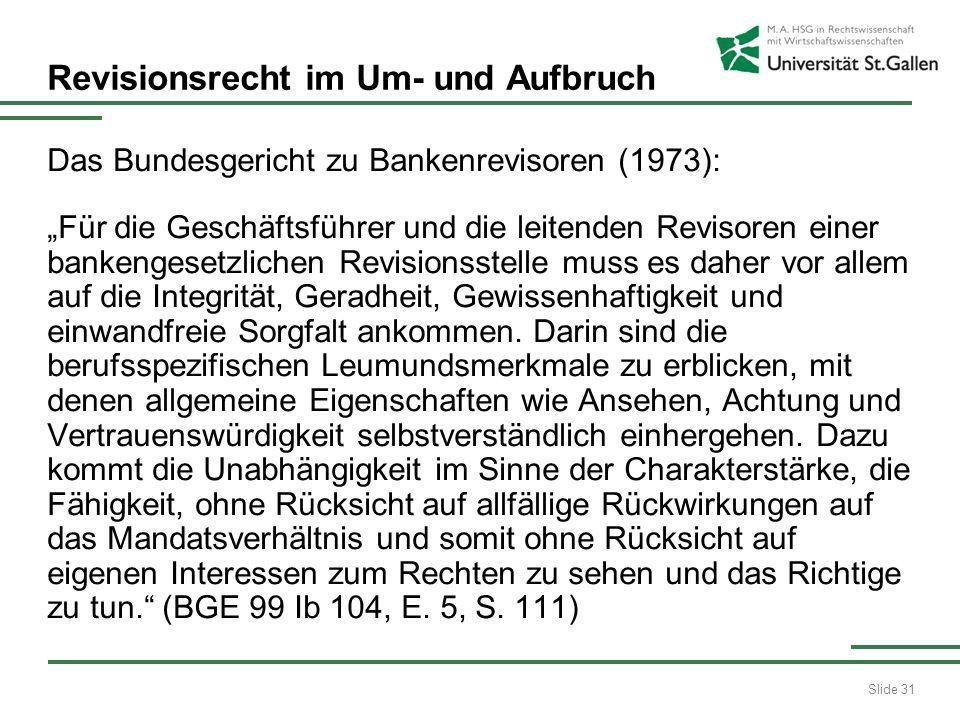Slide 31 Revisionsrecht im Um- und Aufbruch Das Bundesgericht zu Bankenrevisoren (1973): Für die Geschäftsführer und die leitenden Revisoren einer bankengesetzlichen Revisionsstelle muss es daher vor allem auf die Integrität, Geradheit, Gewissenhaftigkeit und einwandfreie Sorgfalt ankommen.