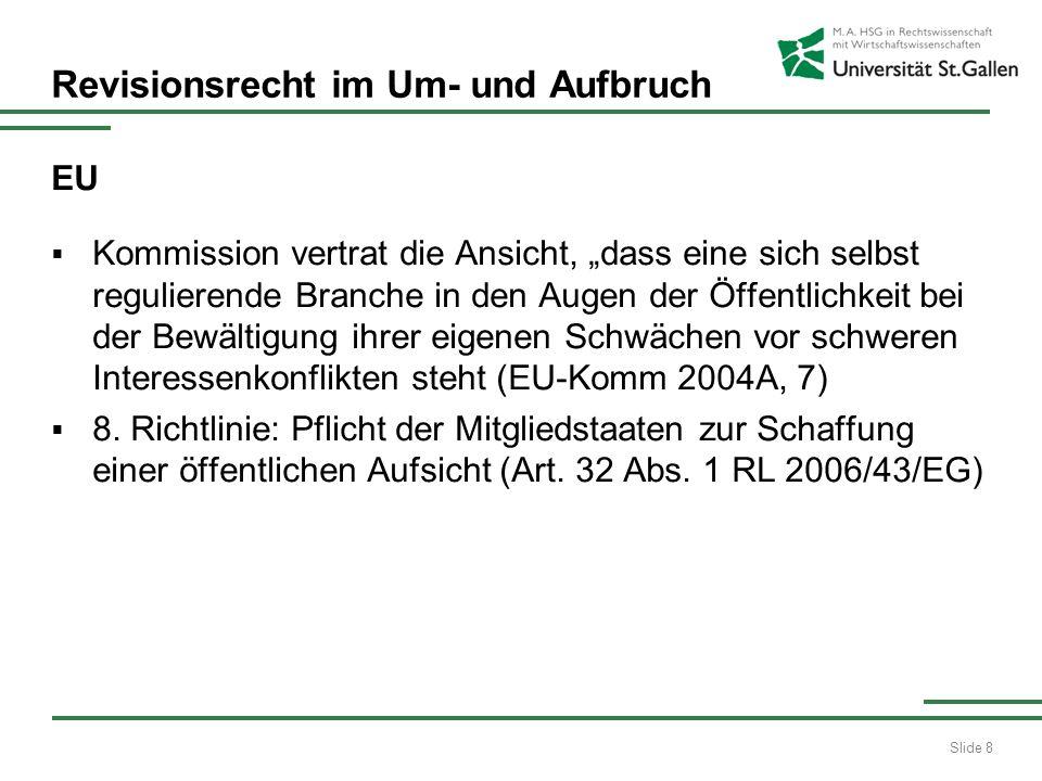 Slide 8 Revisionsrecht im Um- und Aufbruch EU Kommission vertrat die Ansicht, dass eine sich selbst regulierende Branche in den Augen der Öffentlichkeit bei der Bewältigung ihrer eigenen Schwächen vor schweren Interessenkonflikten steht (EU-Komm 2004A, 7) 8.