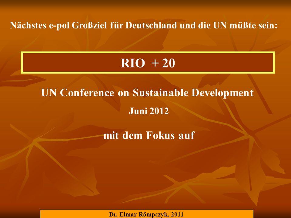 RIO + 20 UN Conference on Sustainable Development Juni 2012 mit dem Fokus auf Nächstes e-pol Großziel für Deutschland und die UN müßte sein: Dr. Elmar